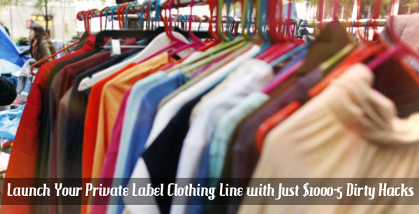 How to Launch Your Private Label Clothing Line with Just $1000-5 Dirty Hacks