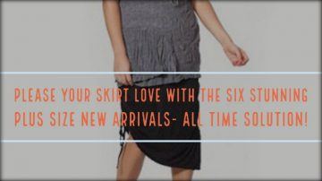 Please Your Skirt Love With The Six Stunning Plus Size New Arrivals- All Time Solution!