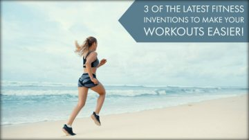 3 of The Latest Fitness Inventions to Make Your Workouts Easier!