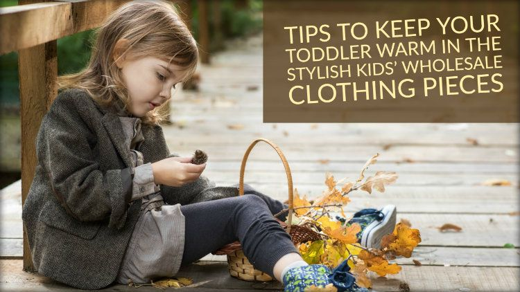 Tips to Keep Your Toddler Warm in The Stylish Kids' Wholesale Clothing Pieces