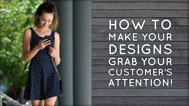 How to Make Your Designs Grab Your Customer's Attention!
