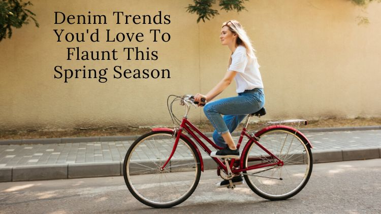 Denim Trends You'd Love To Flaunt This Spring Season