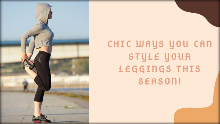 Chic Ways You Can Style Your Leggings This Season!