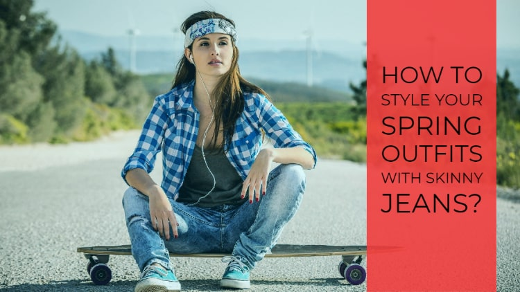 How to Style Your Spring Outfits with Skinny Jeans?
