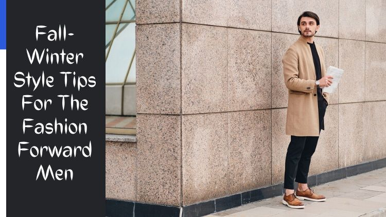 Fall-Winter Style Tips For The Fashion Forward Men