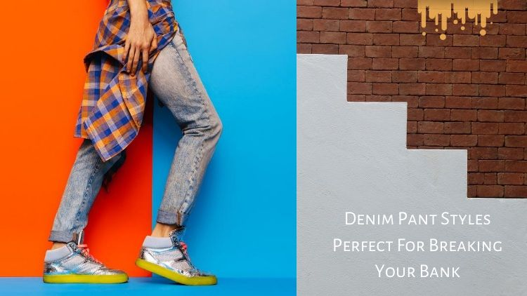 Denim Pant Styles Perfect For Breaking Your Bank