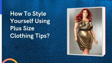 How To Style Yourself Using Plus Size Clothing Tips?