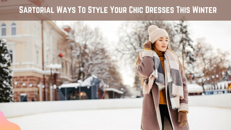 Sartorial Ways To Style Your Chic Dresses This Winter