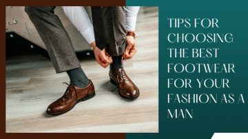 3 Tips For Choosing The Best Footwear For Your Fashion As A Man