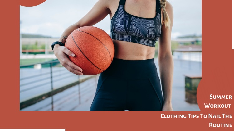 Summer Workout Clothing Tips To Nail The Routine!