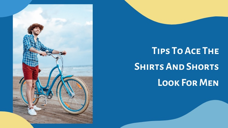 Tips To Ace The Shirts And Shorts Look For Men