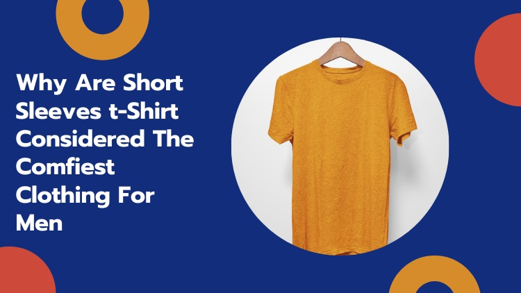 Why Are Short Sleeves t-Shirt Considered The Comfiest Clothing For Men