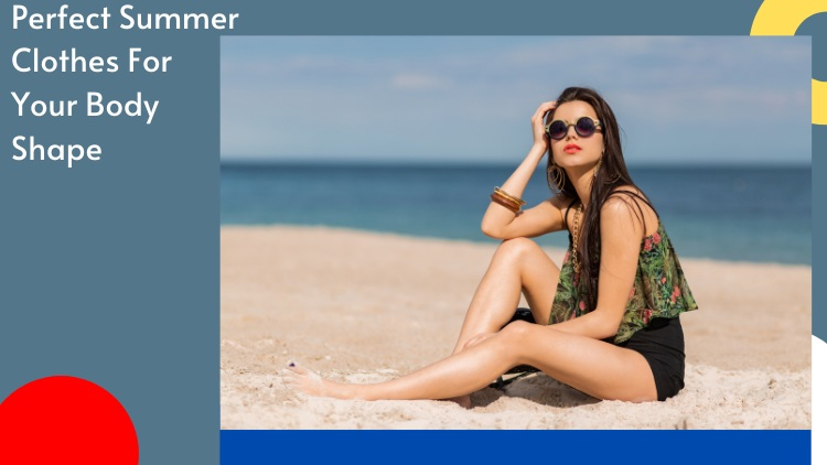 Perfect Summer Clothes For Your Body Shape