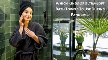 Which Kinds Of Ultra-Soft Bath Towels To Use During Pandemic?