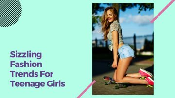 Sizzling Fashion Trends For Teenage Girls In This Year