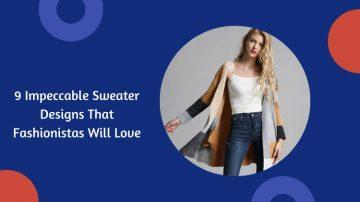 9 Impeccable Sweater Designs That Fashionistas Will Love