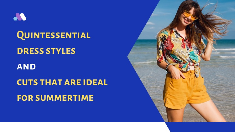 Quintessential Dress Styles And Cuts That Are Ideal For Summertime